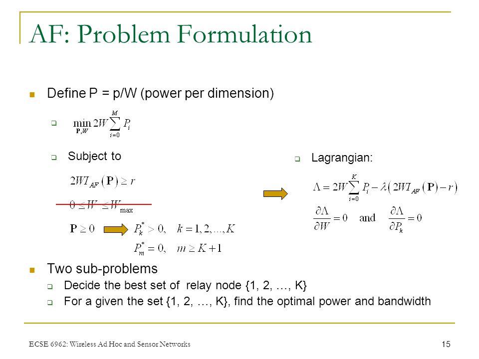 15 ECSE 6962: Wireless Ad Hoc and Sensor Networks AF: Problem Formulation Define P = p/W (power per dimension) Two sub-problems  Decide the best set