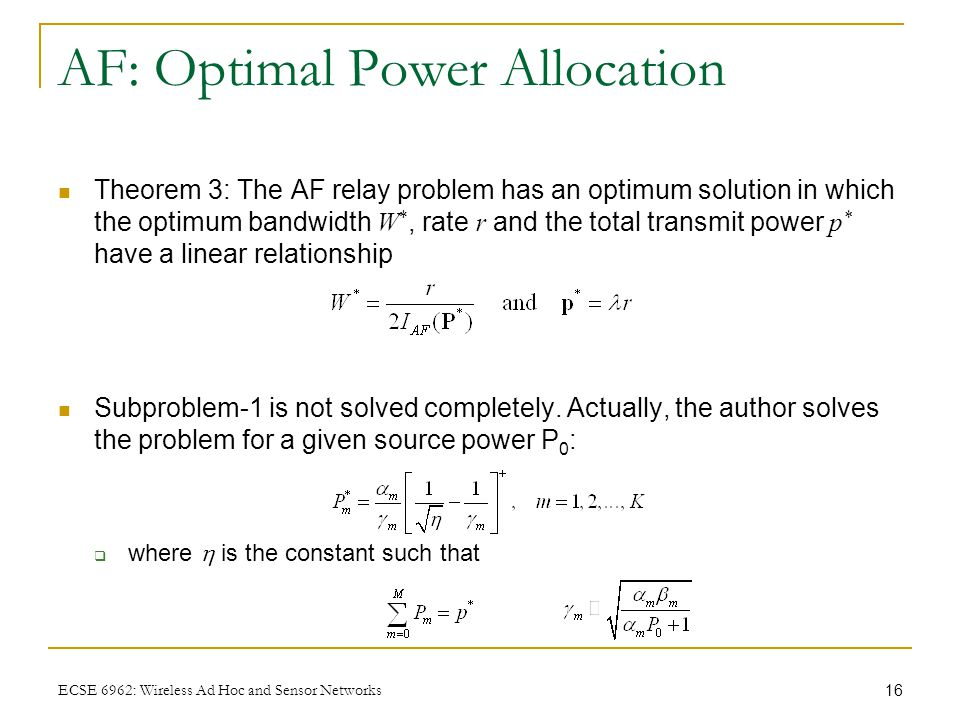 16 ECSE 6962: Wireless Ad Hoc and Sensor Networks AF: Optimal Power Allocation Theorem 3: The AF relay problem has an optimum solution in which the optimum bandwidth W *, rate r and the total transmit power p * have a linear relationship Subproblem-1 is not solved completely.