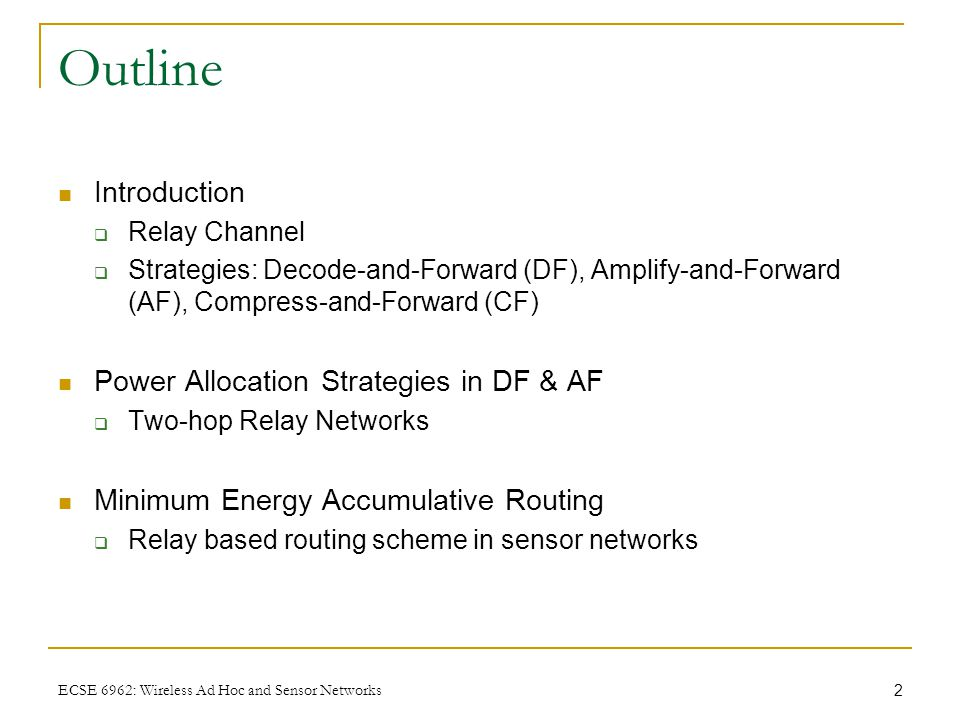 2 ECSE 6962: Wireless Ad Hoc and Sensor Networks Outline Introduction  Relay Channel  Strategies: Decode-and-Forward (DF), Amplify-and-Forward (AF), Compress-and-Forward (CF) Power Allocation Strategies in DF & AF  Two-hop Relay Networks Minimum Energy Accumulative Routing  Relay based routing scheme in sensor networks