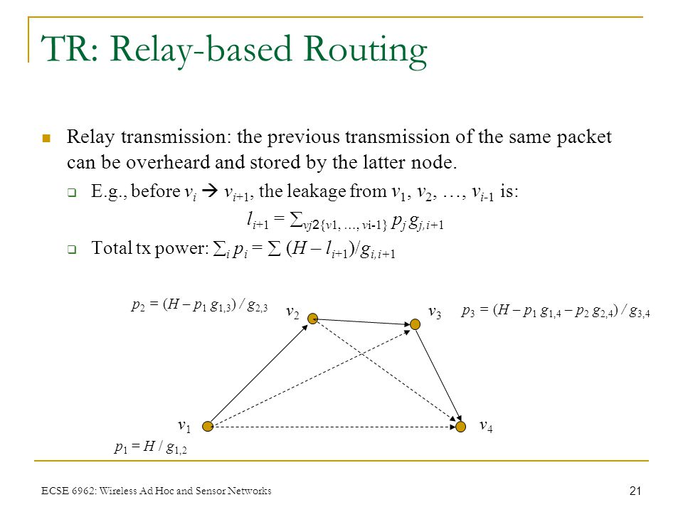 21 ECSE 6962: Wireless Ad Hoc and Sensor Networks TR: Relay-based Routing Relay transmission: the previous transmission of the same packet can be over