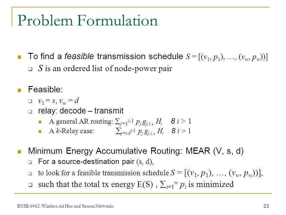23 ECSE 6962: Wireless Ad Hoc and Sensor Networks Problem Formulation To find a feasible transmission schedule S = [(v 1, p 1 ), …, (v w, p w ))]  S is an ordered list of node-power pair Feasible:  v 1 = s, v w = d  relay: decode – transmit A general AR routing:  j=1 i-1 p j g j,i ¸ H, 8 i > 1 A k-Relay case:  j=i-k i-1 p j g j,i ¸ H, 8 i > 1 Minimum Energy Accumulative Routing: MEAR (V, s, d)  For a source-destination pair (s, d),  to look for a feasible transmission schedule S = [(v 1, p 1 ), …, (v w, p w ))],  such that the total tx energy E(S),  i=1 w p i is minimized