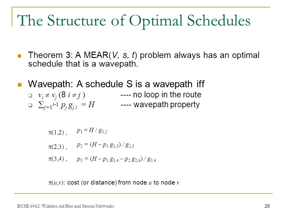 26 ECSE 6962: Wireless Ad Hoc and Sensor Networks The Structure of Optimal Schedules Theorem 3: A MEAR(V, s, t) problem always has an optimal schedule that is a wavepath.
