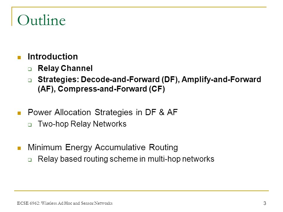 3 ECSE 6962: Wireless Ad Hoc and Sensor Networks Outline Introduction  Relay Channel  Strategies: Decode-and-Forward (DF), Amplify-and-Forward (AF), Compress-and-Forward (CF) Power Allocation Strategies in DF & AF  Two-hop Relay Networks Minimum Energy Accumulative Routing  Relay based routing scheme in multi-hop networks