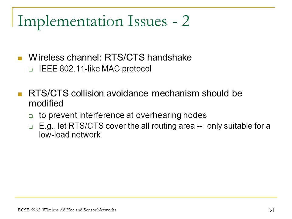 31 ECSE 6962: Wireless Ad Hoc and Sensor Networks Implementation Issues - 2 Wireless channel: RTS/CTS handshake  IEEE 802.11-like MAC protocol RTS/CT