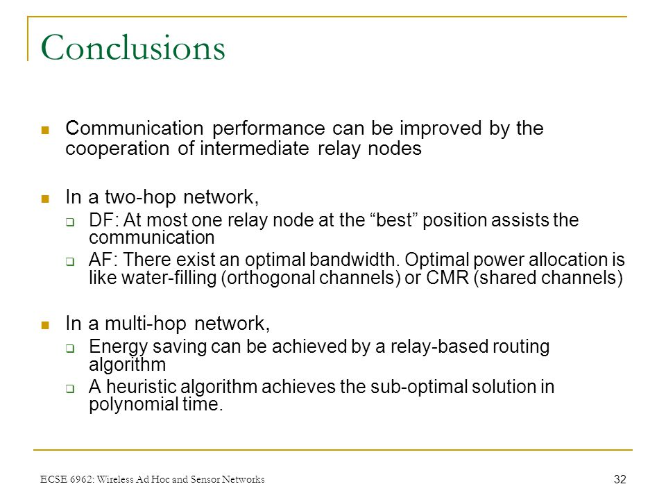 32 ECSE 6962: Wireless Ad Hoc and Sensor Networks Conclusions Communication performance can be improved by the cooperation of intermediate relay nodes In a two-hop network,  DF: At most one relay node at the best position assists the communication  AF: There exist an optimal bandwidth.