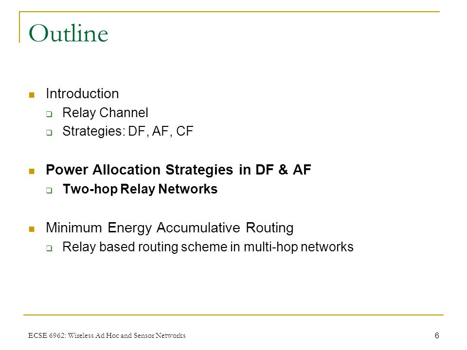 6 ECSE 6962: Wireless Ad Hoc and Sensor Networks Outline Introduction  Relay Channel  Strategies: DF, AF, CF Power Allocation Strategies in DF & AF  Two-hop Relay Networks Minimum Energy Accumulative Routing  Relay based routing scheme in multi-hop networks