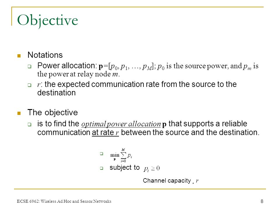 8 ECSE 6962: Wireless Ad Hoc and Sensor Networks Objective Notations  Power allocation: p=[p 0, p 1, …, p M ]; p 0 is the source power, and p m is the power at relay node m.