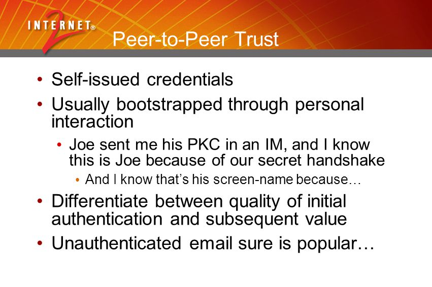 Peer-to-Peer Trust Self-issued credentials Usually bootstrapped through personal interaction Joe sent me his PKC in an IM, and I know this is Joe because of our secret handshake And I know that's his screen-name because… Differentiate between quality of initial authentication and subsequent value Unauthenticated email sure is popular…