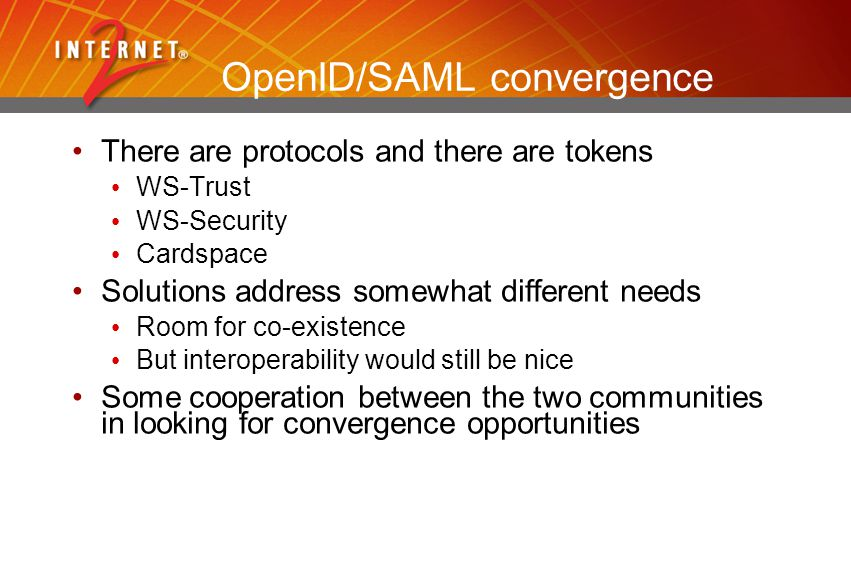 OpenID/SAML convergence There are protocols and there are tokens WS-Trust WS-Security Cardspace Solutions address somewhat different needs Room for co-existence But interoperability would still be nice Some cooperation between the two communities in looking for convergence opportunities