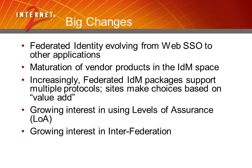 Big Changes Federated Identity evolving from Web SSO to other applications Maturation of vendor products in the IdM space Increasingly, Federated IdM packages support multiple protocols; sites make choices based on value add Growing interest in using Levels of Assurance (LoA) Growing interest in Inter-Federation
