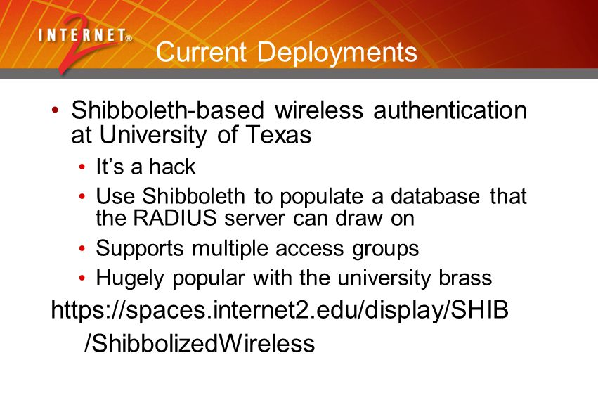 Current Deployments Shibboleth-based wireless authentication at University of Texas It's a hack Use Shibboleth to populate a database that the RADIUS server can draw on Supports multiple access groups Hugely popular with the university brass https://spaces.internet2.edu/display/SHIB /ShibbolizedWireless