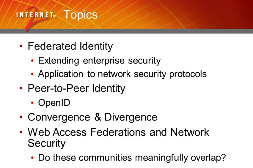 Topics Federated Identity Extending enterprise security Application to network security protocols Peer-to-Peer Identity OpenID Convergence & Divergence Web Access Federations and Network Security Do these communities meaningfully overlap