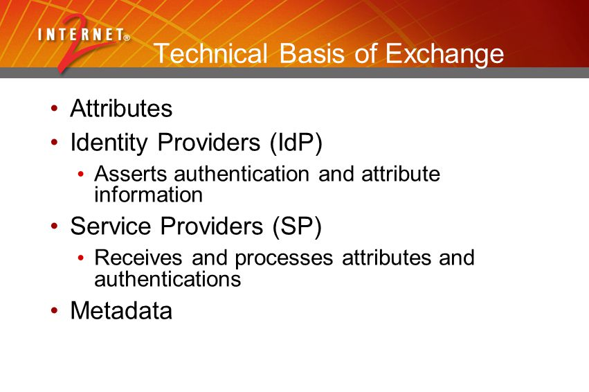 Technical Basis of Exchange Attributes Identity Providers (IdP) Asserts authentication and attribute information Service Providers (SP) Receives and processes attributes and authentications Metadata
