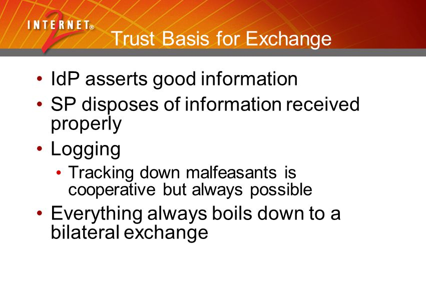 Trust Basis for Exchange IdP asserts good information SP disposes of information received properly Logging Tracking down malfeasants is cooperative but always possible Everything always boils down to a bilateral exchange