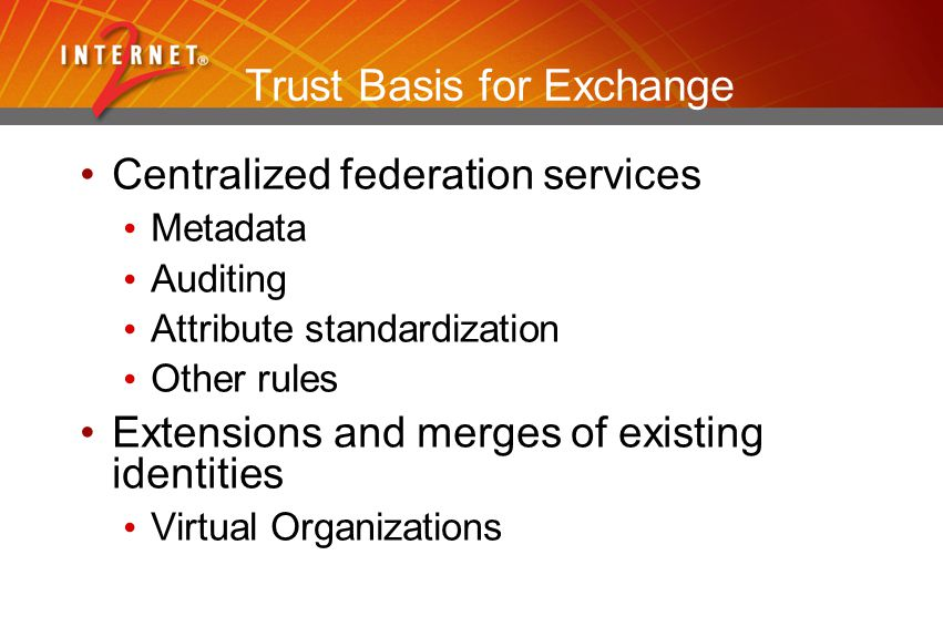 Trust Basis for Exchange Centralized federation services Metadata Auditing Attribute standardization Other rules Extensions and merges of existing identities Virtual Organizations