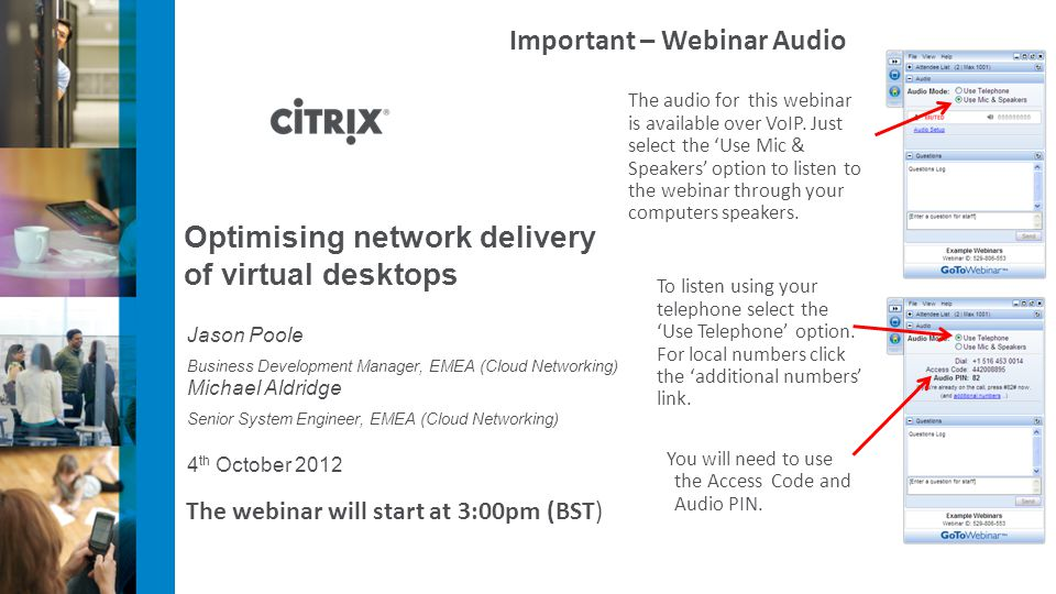 4 th October 2012 Optimising network delivery of virtual desktops Jason Poole Business Development Manager, EMEA (Cloud Networking) Michael Aldridge Senior System Engineer, EMEA (Cloud Networking) Important – Webinar Audio The audio for this webinar is available over VoIP.