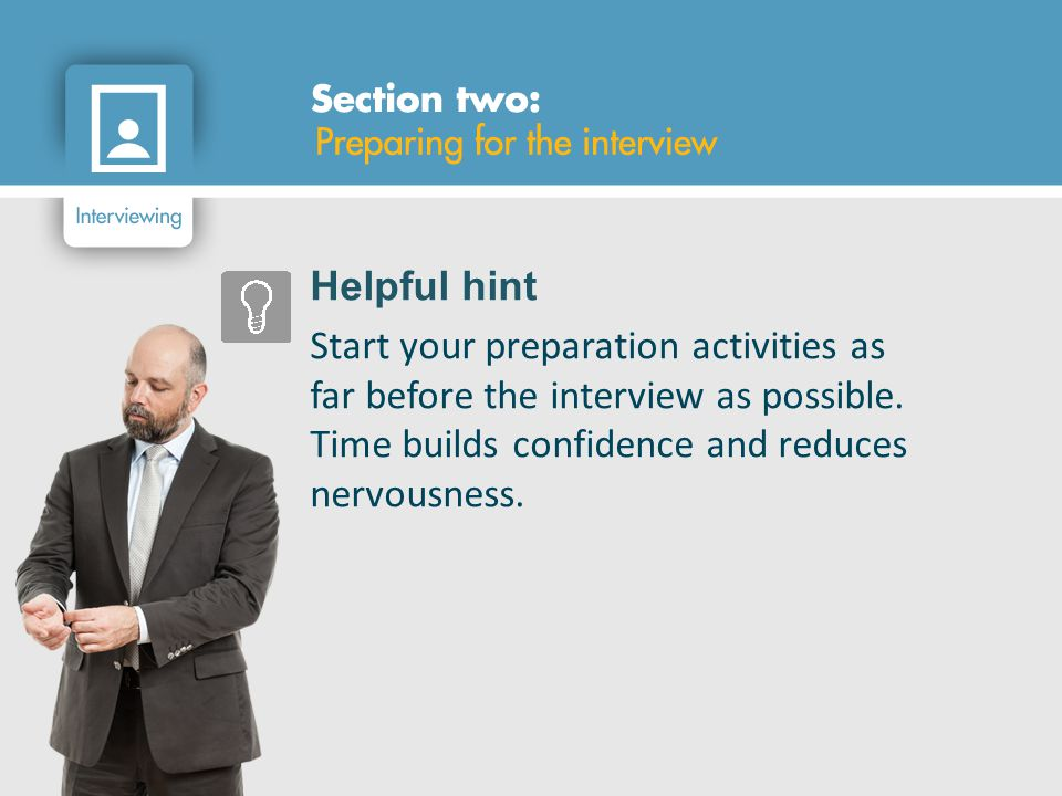 Helpful hint Start your preparation activities as far before the interview as possible.