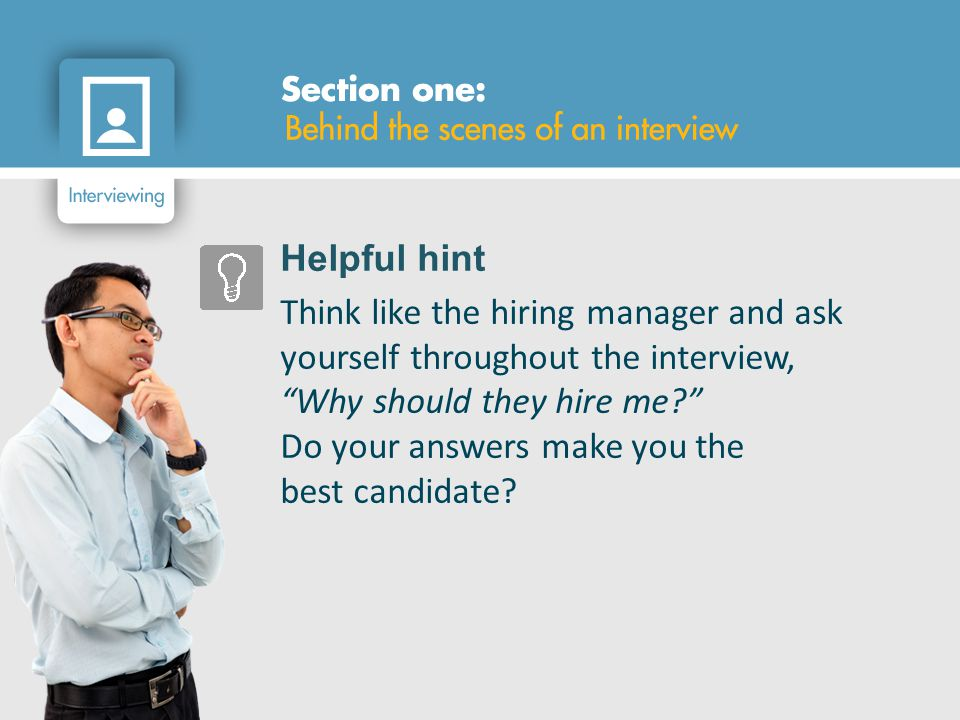 Helpful hint Think like the hiring manager and ask yourself throughout the interview, Why should they hire me? Do your answers make you the best candidate?