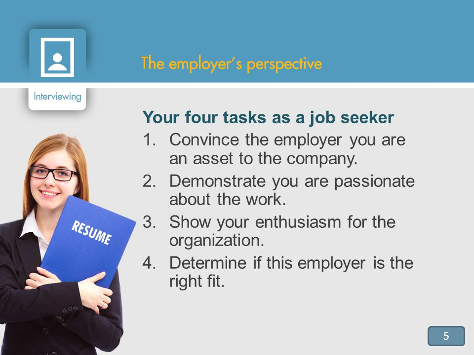 5 Your four tasks as a job seeker 1.Convince the employer you are an asset to the company.