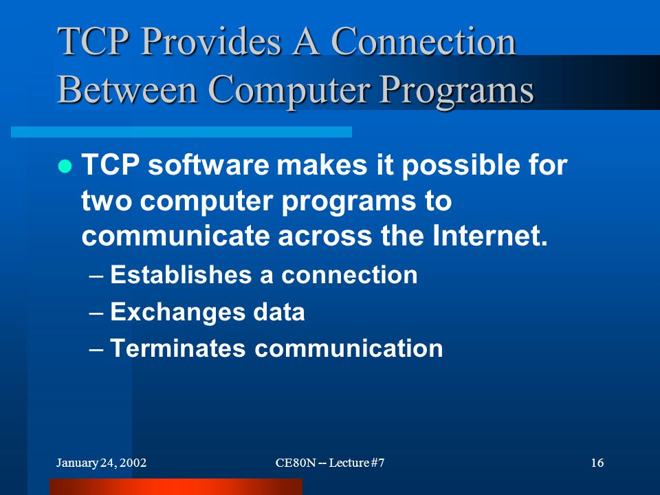 January 24, 2002CE80N -- Lecture #716 TCP Provides A Connection Between Computer Programs TCP software makes it possible for two computer programs to communicate across the Internet.