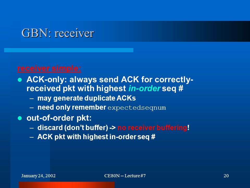 January 24, 2002CE80N -- Lecture #720 GBN: receiver receiver simple: ACK-only: always send ACK for correctly- received pkt with highest in-order seq # –may generate duplicate ACKs –need only remember expectedseqnum out-of-order pkt: –discard (don't buffer) -> no receiver buffering.