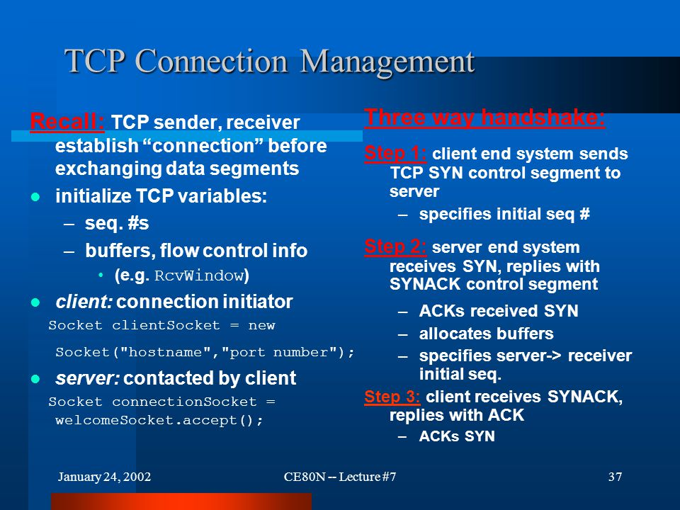 January 24, 2002CE80N -- Lecture #737 TCP Connection Management Recall: TCP sender, receiver establish connection before exchanging data segments initialize TCP variables: –seq.