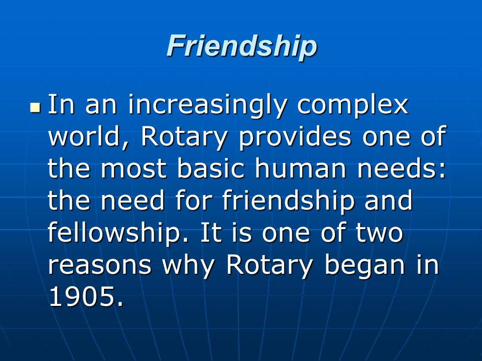 Friendship In an increasingly complex world, Rotary provides one of the most basic human needs: the need for friendship and fellowship.
