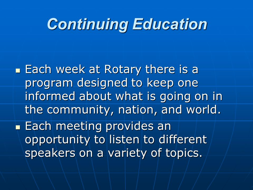 Continuing Education Each week at Rotary there is a program designed to keep one informed about what is going on in the community, nation, and world.