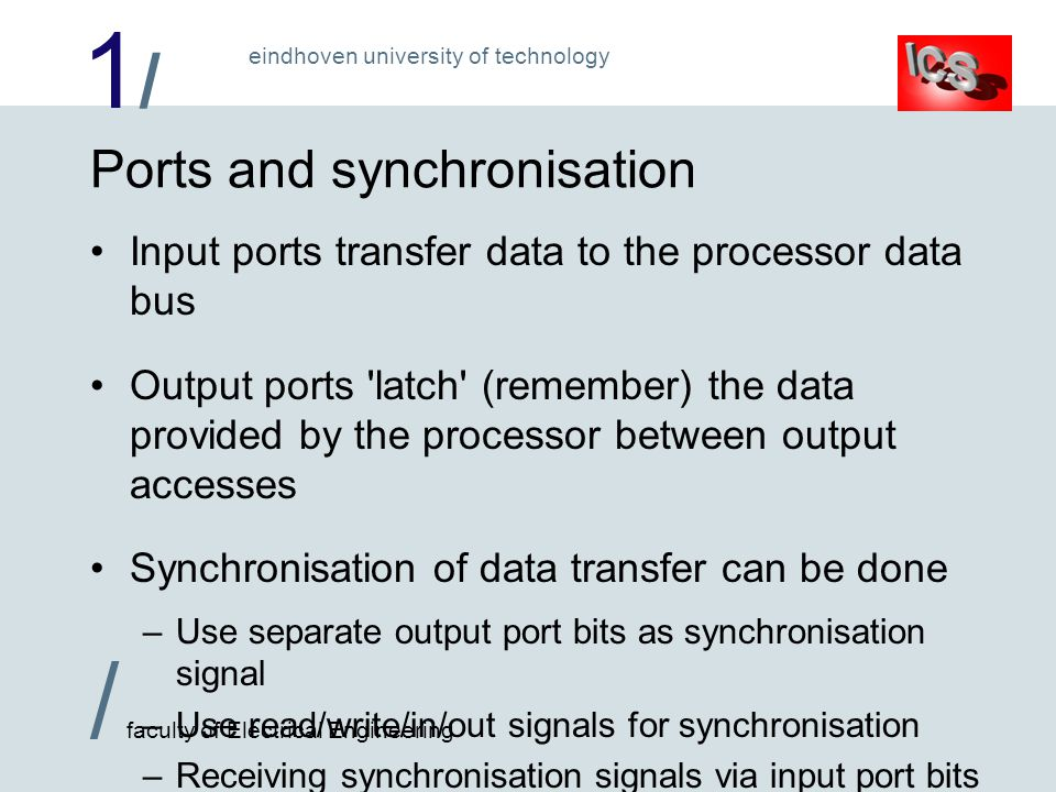 1/1/ / faculty of Electrical Engineering eindhoven university of technology Ports and synchronisation Input ports transfer data to the processor data bus Output ports latch (remember) the data provided by the processor between output accesses Synchronisation of data transfer can be done –Use separate output port bits as synchronisation signal –Use read/write/in/out signals for synchronisation –Receiving synchronisation signals via input port bits is very time consuming: they need continuous checking