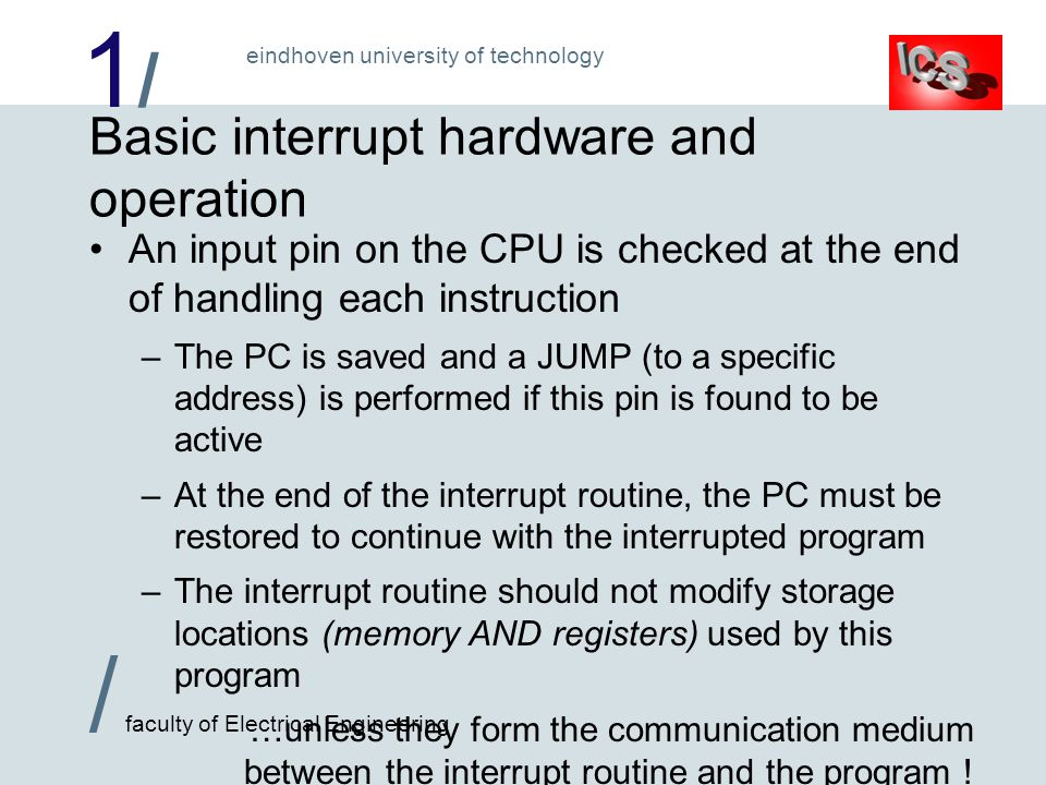 1/1/ / faculty of Electrical Engineering eindhoven university of technology Basic interrupt hardware and operation An input pin on the CPU is checked at the end of handling each instruction –The PC is saved and a JUMP (to a specific address) is performed if this pin is found to be active –At the end of the interrupt routine, the PC must be restored to continue with the interrupted program –The interrupt routine should not modify storage locations (memory AND registers) used by this program …unless they form the communication medium between the interrupt routine and the program !