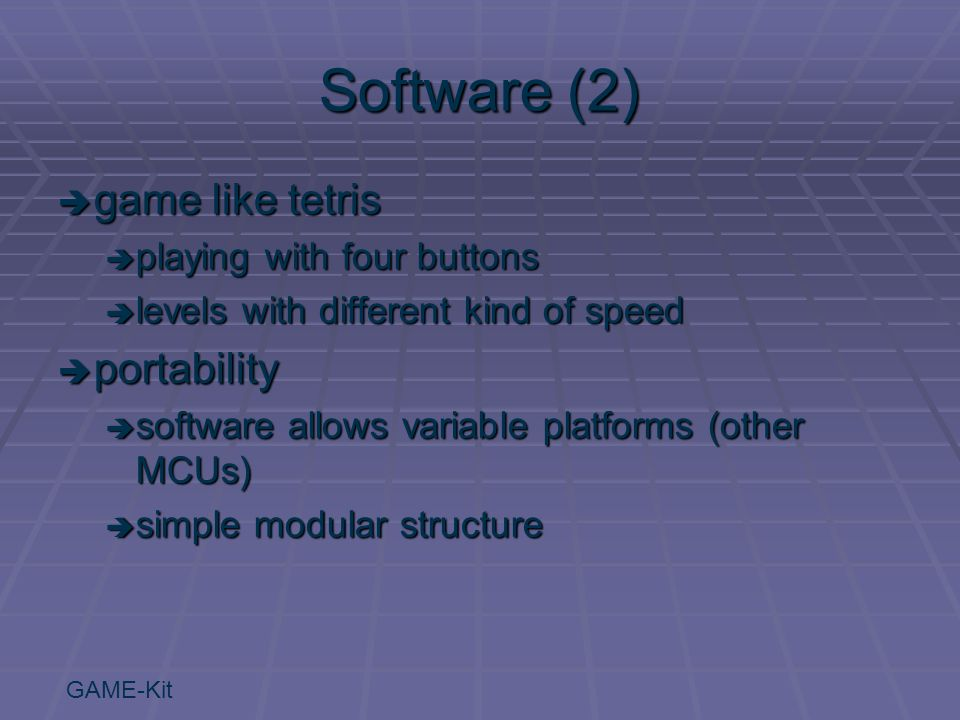 GAME-Kit Software (2)  game like tetris  playing with four buttons  levels with different kind of speed  portability  software allows variable platforms (other MCUs)  simple modular structure