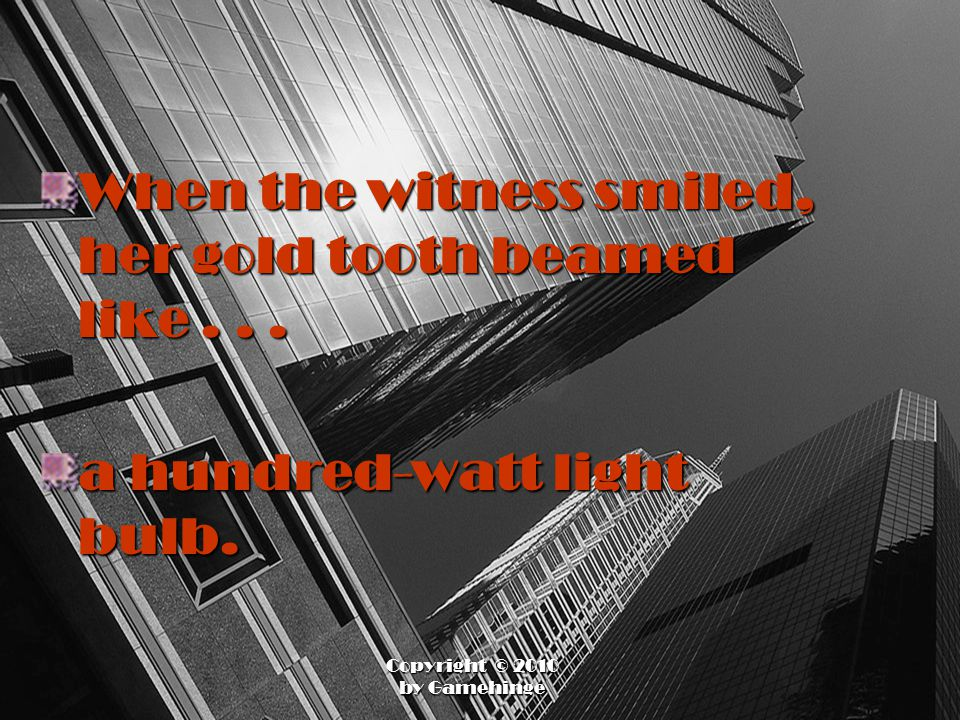 When the witness smiled, her gold tooth beamed like... a hundred-watt light bulb.