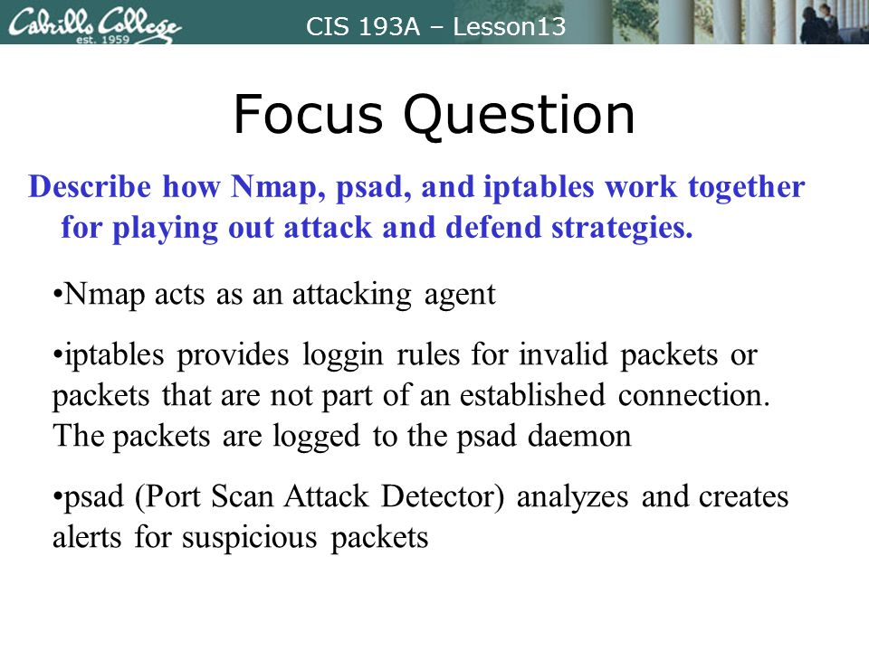 CIS 193A – Lesson13 Focus Question Describe how Nmap, psad, and iptables work together for playing out attack and defend strategies.