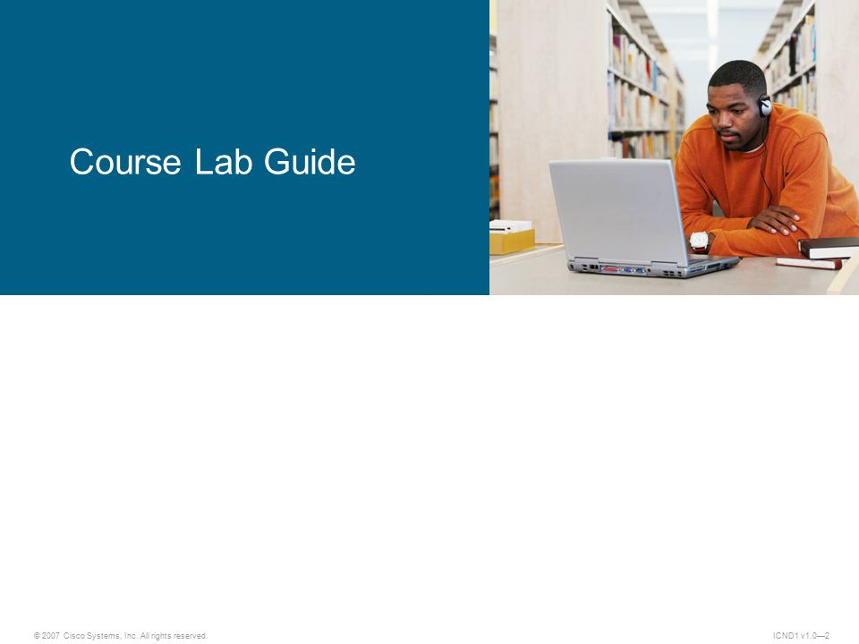 © 2007 Cisco Systems, Inc. All rights reserved.ICND1 v1.0—2 ICND1 Course Lab Guide