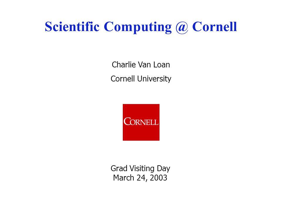 Charlie Van Loan Cornell University Scientific Computing @ Cornell Grad Visiting Day March 24, 2003