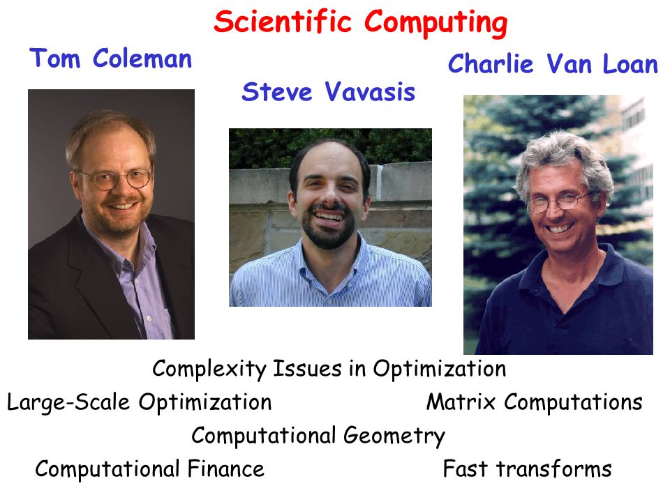 Tom Coleman Steve Vavasis Charlie Van Loan Large-Scale Optimization Computational Geometry Matrix Computations Complexity Issues in Optimization Computational FinanceFast transforms Scientific Computing