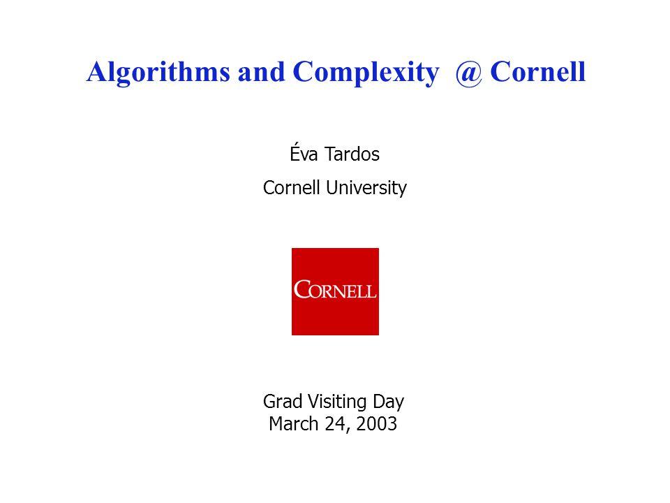 Éva Tardos Cornell University Algorithms and Complexity @ Cornell Grad Visiting Day March 24, 2003