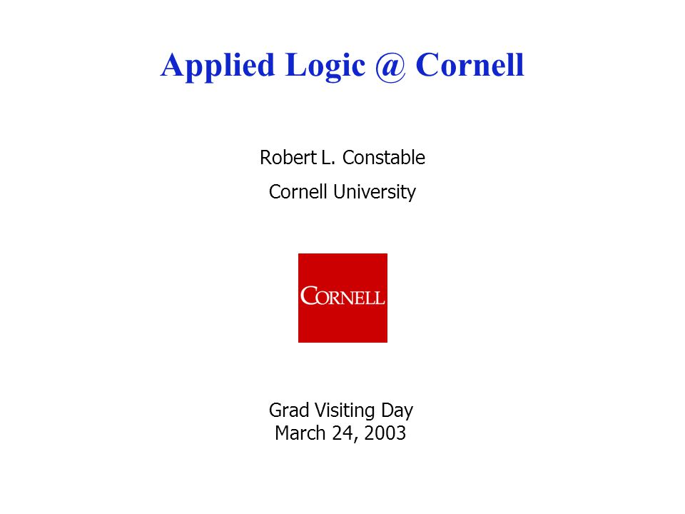 Robert L. Constable Cornell University Applied Logic @ Cornell Grad Visiting Day March 24, 2003