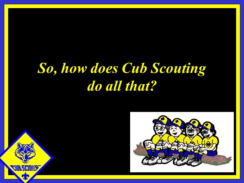 So, how does Cub Scouting do all that?