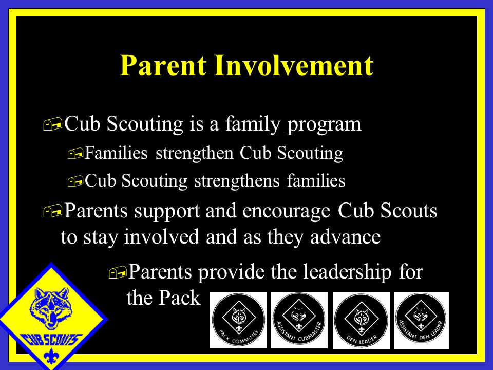 Parent Involvement, Cub Scouting is a family program, Families strengthen Cub Scouting, Cub Scouting strengthens families, Parents support and encourage Cub Scouts to stay involved and as they advance, Parents provide the leadership for the Pack