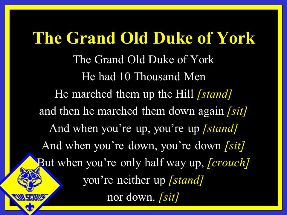 The Grand Old Duke of York He had 10 Thousand Men He marched them up the Hill [stand] and then he marched them down again [sit] And when you're up, you're up [stand] And when you're down, you're down [sit] But when you're only half way up, [crouch] you're neither up [stand] nor down.
