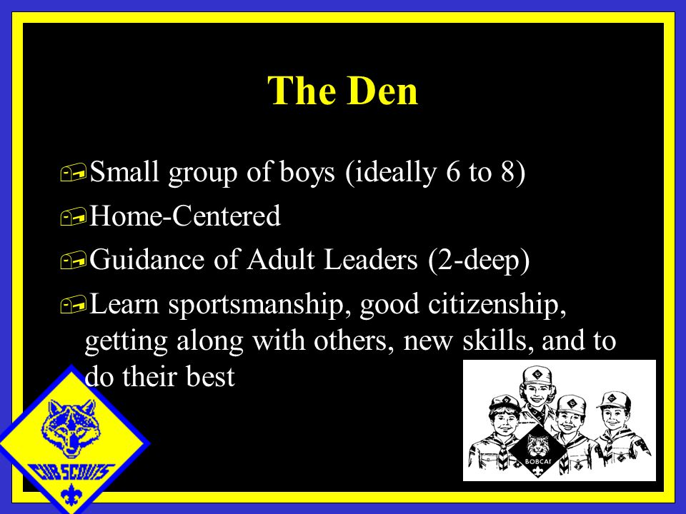 The Den, Small group of boys (ideally 6 to 8), Home-Centered, Guidance of Adult Leaders (2-deep), Learn sportsmanship, good citizenship, getting along with others, new skills, and to do their best