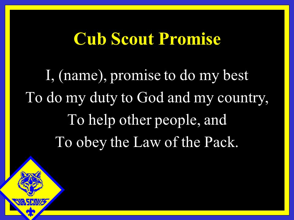 Cub Scout Promise I, (name), promise to do my best To do my duty to God and my country, To help other people, and To obey the Law of the Pack.