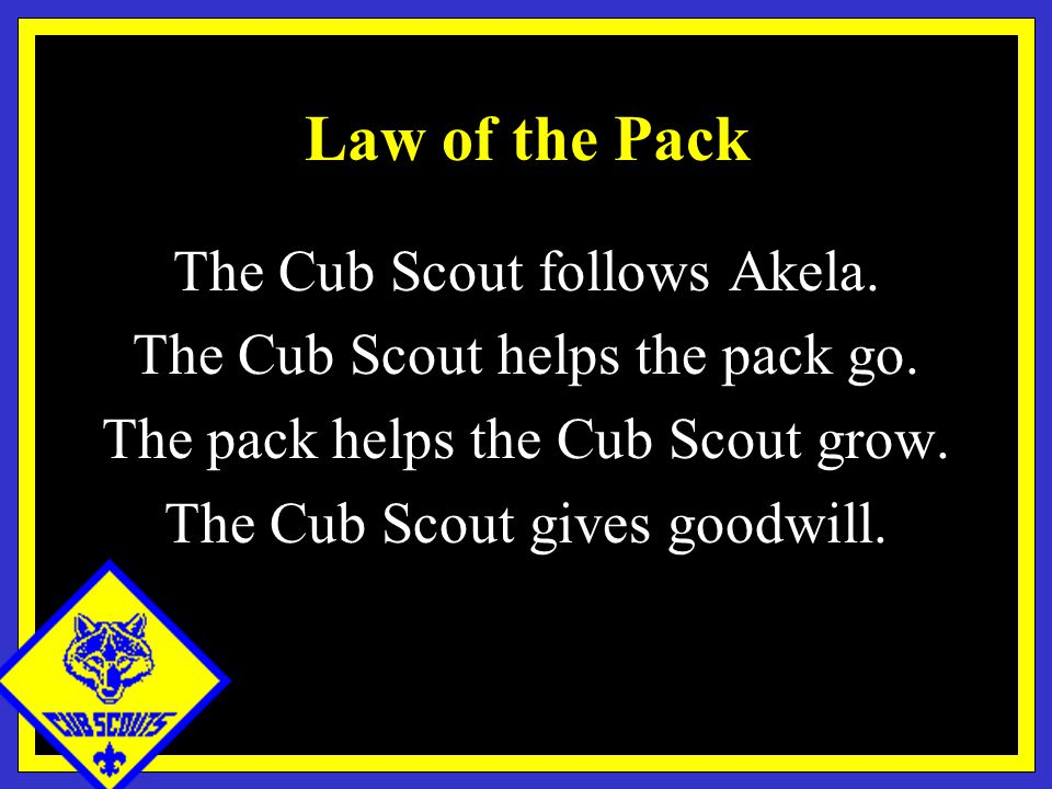 Law of the Pack The Cub Scout follows Akela. The Cub Scout helps the pack go.