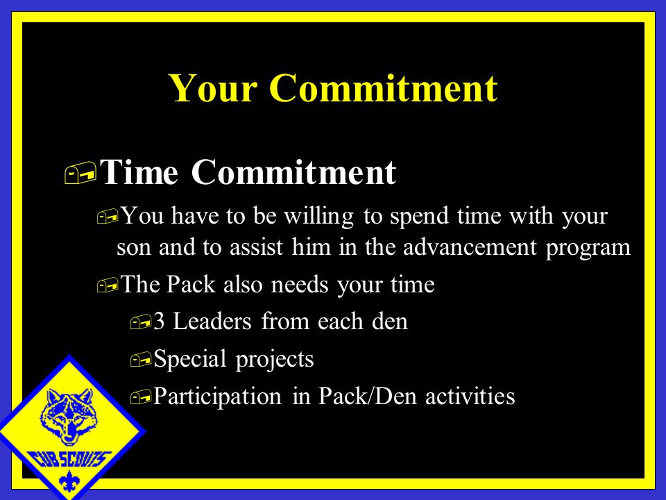 Your Commitment, Time Commitment, You have to be willing to spend time with your son and to assist him in the advancement program, The Pack also needs your time, 3 Leaders from each den, Special projects, Participation in Pack/Den activities