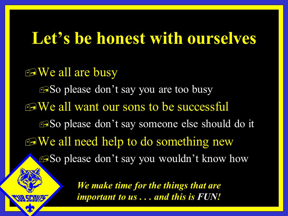 Let's be honest with ourselves, We all are busy, So please don't say you are too busy, We all want our sons to be successful, So please don't say someone else should do it, We all need help to do something new, So please don't say you wouldn't know how We make time for the things that are important to us...