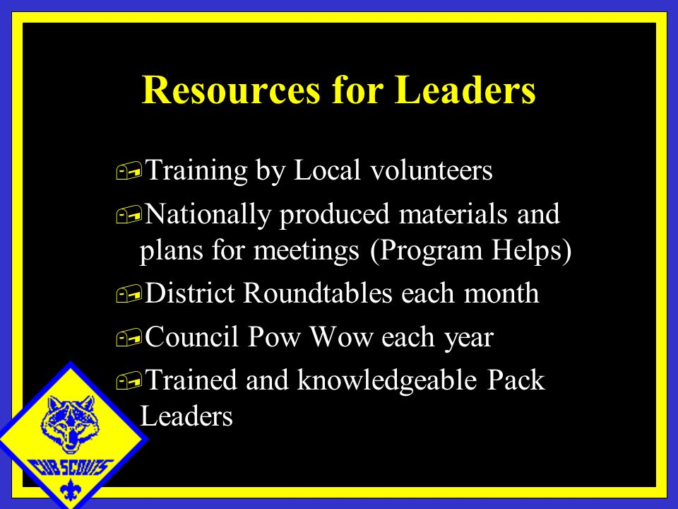 Resources for Leaders, Training by Local volunteers, Nationally produced materials and plans for meetings (Program Helps), District Roundtables each month, Council Pow Wow each year, Trained and knowledgeable Pack Leaders