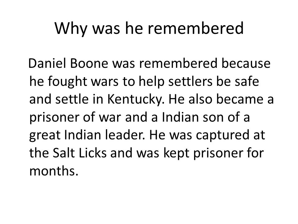 Why was he remembered Daniel Boone was remembered because he fought wars to help settlers be safe and settle in Kentucky.