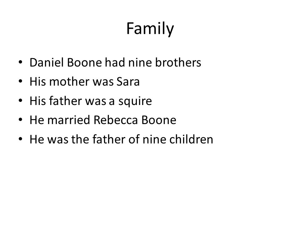 Family Daniel Boone had nine brothers His mother was Sara His father was a squire He married Rebecca Boone He was the father of nine children
