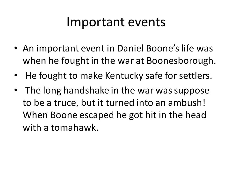 Important events An important event in Daniel Boone's life was when he fought in the war at Boonesborough.